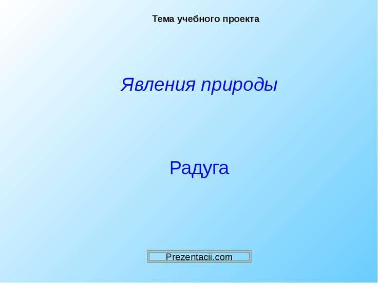 Тема учебного проекта Явления природы Радуга Prezentacii.com