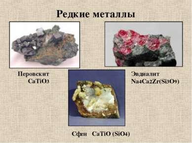 Редкие металлы Перовскит СаTiO3 Эвдиалит Na4Ca2Zr(Si3O9) Cфен СaTiO (SiO4)
