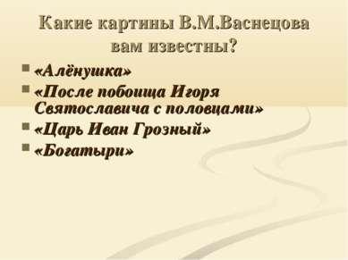 Какие картины В.М.Васнецова вам известны? «Алёнушка» «После побоища Игоря Свя...