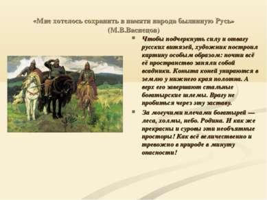 «Мне хотелось сохранить в памяти народа былинную Русь» (М.В.Васнецов) Чтобы п...