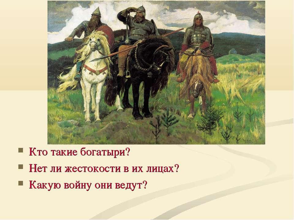 Кто такие богатыри? Нет ли жестокости в их лицах? Какую войну они ведут?