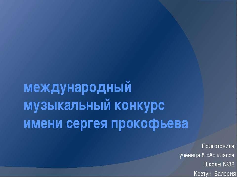 международный музыкальный конкурс имени сергея прокофьева Подготовила: учениц...