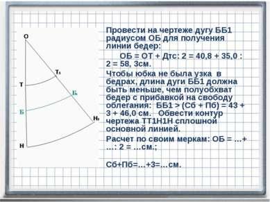 Провести на чертеже дугу ББ1 радиусом ОБ для получения линии бедер: ОБ = ОТ +...