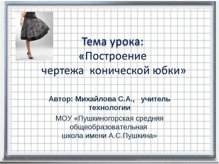 Автор: Михайлова С.А., учитель технологии МОУ «Пушкиногорская средняя общеобр...