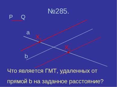№285. P a b Q X2 X1 Что является ГМТ, удаленных от прямой b на заданное расст...