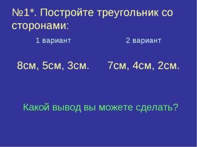 №1*. Постройте треугольник со сторонами: 1 вариант 8см, 5см, 3см. 2 вариант 7...