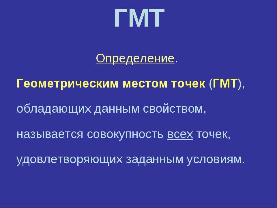 ГМТ Определение. Геометрическим местом точек (ГМТ), обладающих данным свойств...