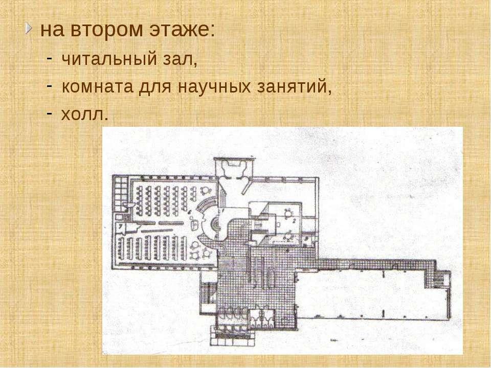 на втором этаже: читальный зал, комната для научных занятий, холл.