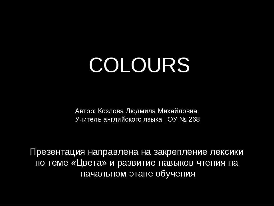 COLOURS Автор: Козлова Людмила Михайловна Учитель английского языка ГОУ № 268...