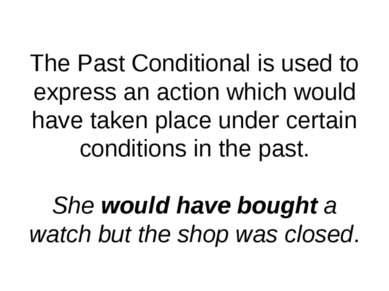 The Past Conditional is used to express an action which would have taken plac...