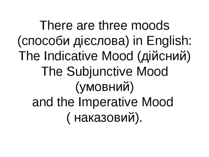 There are three moods (способи дієслова) in English: The Indicative Mood (дій...