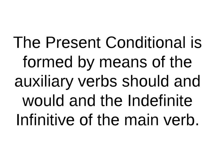 The Present Conditional is formed by means of the auxiliary verbs should and ...