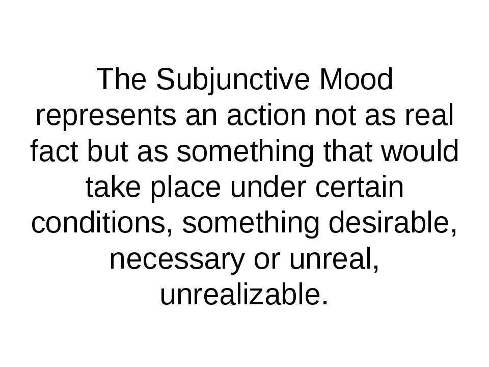 The Subjunctive Mood represents an action not as real fact but as something t...