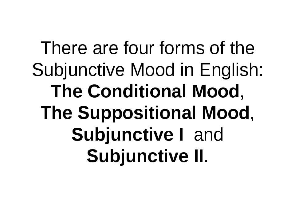 There are four forms of the Subjunctive Mood in English: The Conditional Mood...