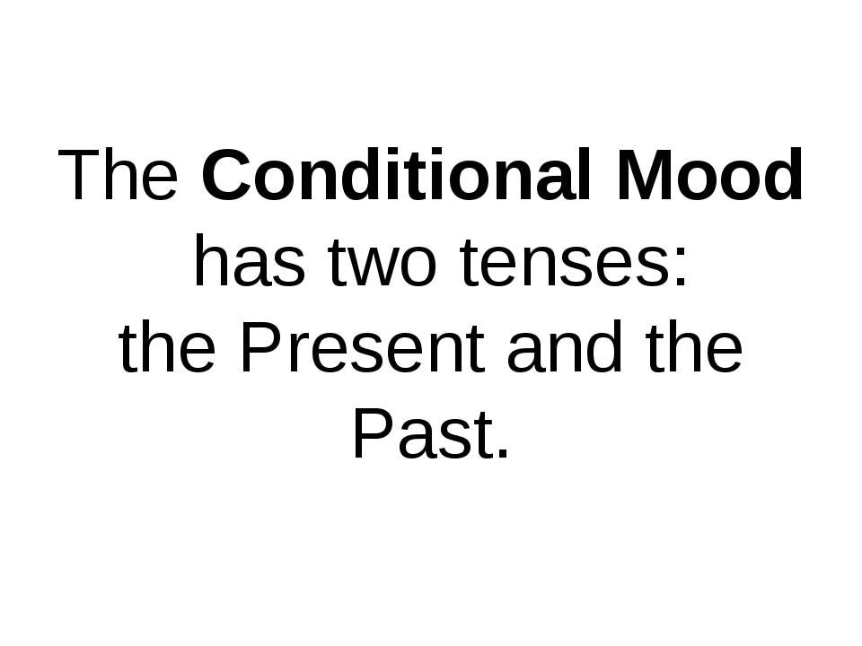 The Conditional Mood has two tenses: the Present and the Past.