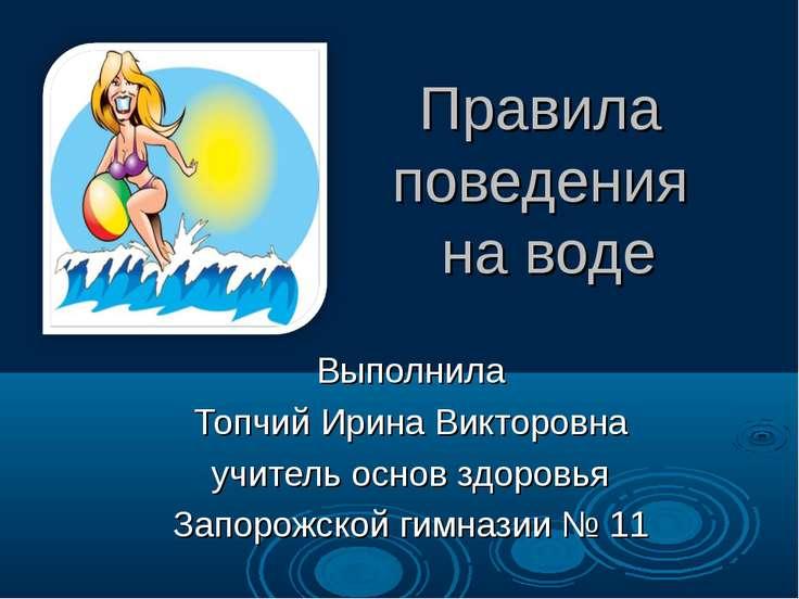Правила поведения на воде Выполнила Топчий Ирина Викторовна учитель основ здо...