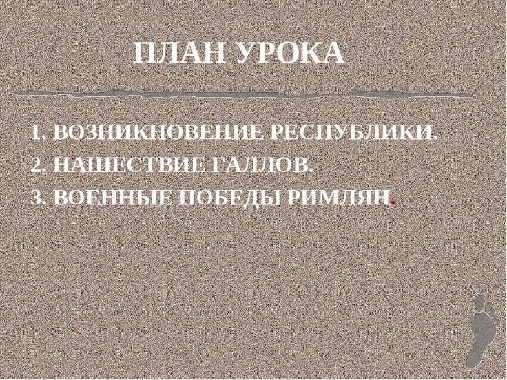 ПЛАН УРОКА 1. ВОЗНИКНОВЕНИЕ РЕСПУБЛИКИ. 2. НАШЕСТВИЕ ГАЛЛОВ. 3. ВОЕННЫЕ ПОБЕД...