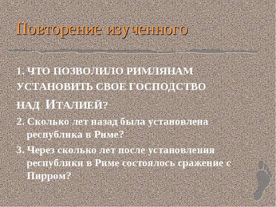 Повторение изученного 1. ЧТО ПОЗВОЛИЛО РИМЛЯНАМ УСТАНОВИТЬ СВОЕ ГОСПОДСТВО НА...