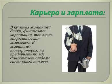 В крупных компаниях: банки, финансовые корпорации, топливно-энергетические ко...