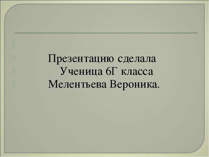 Презентацию сделала Ученица 6Г класса Мелентьева Вероника.