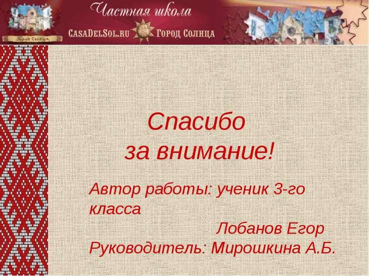 Спасибо за внимание! Автор работы: ученик 3-го класса Лобанов Егор Руководите...