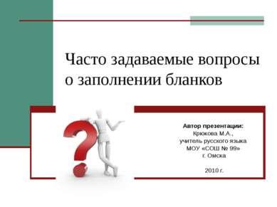 Часто задаваемые вопросы о заполнении бланков Автор презентации: Крюкова М.А....