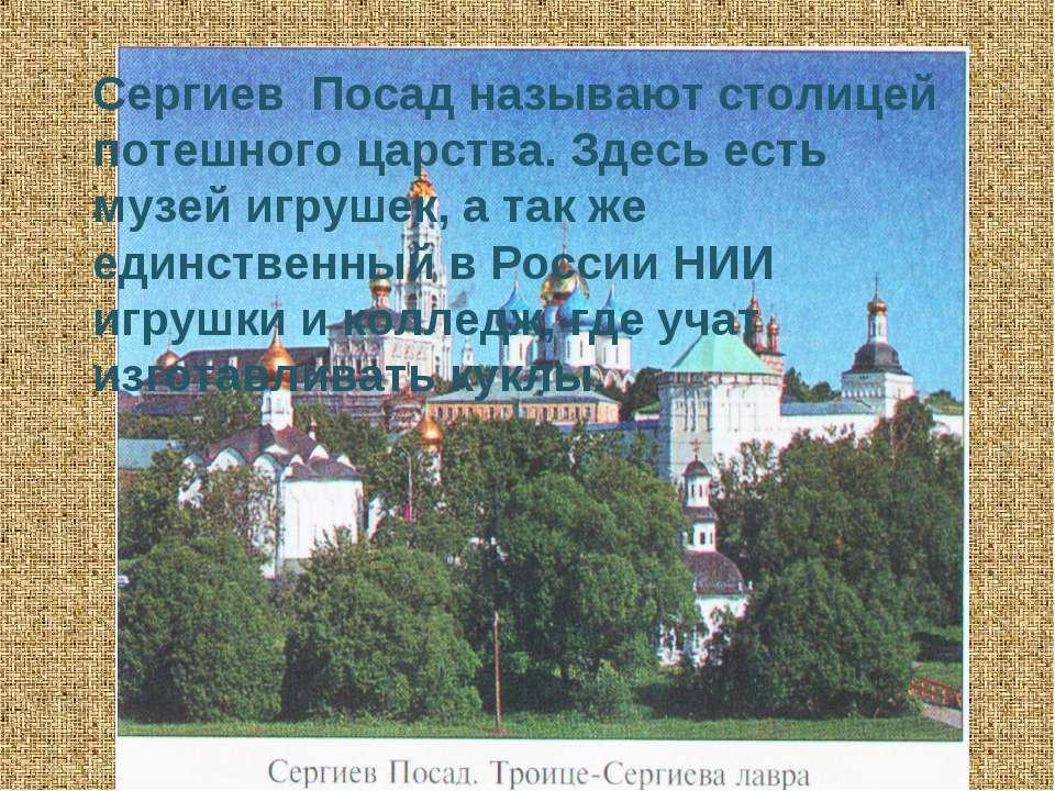 Сергиев Посад называют столицей потешного царства. Здесь есть музей игрушек, ...