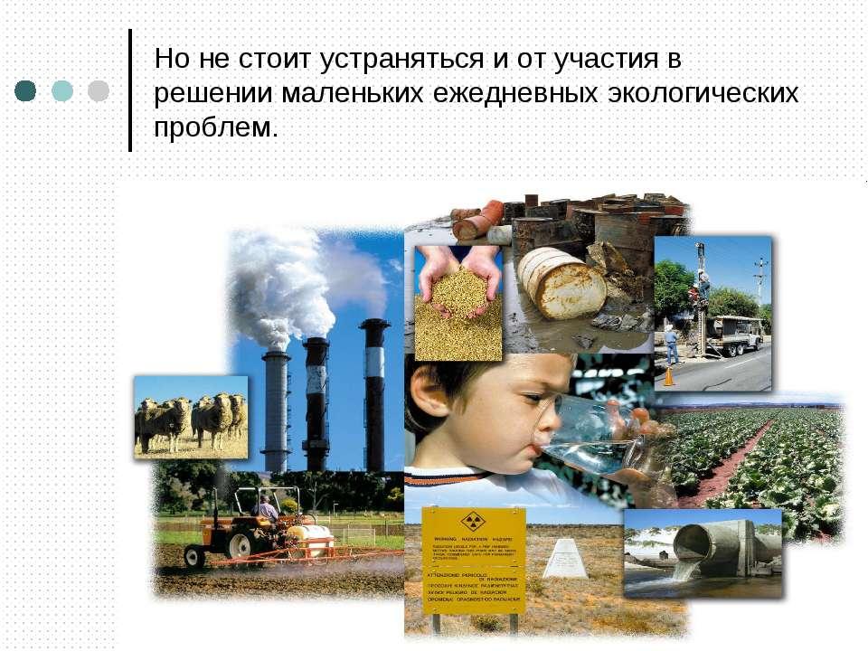 Но не стоит устраняться и от участия в решении маленьких ежедневных экологиче...