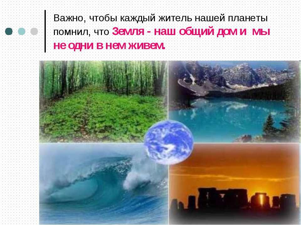 Важно, чтобы каждый житель нашей планеты помнил, что Земля - наш общий дом и ...