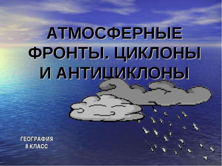 АТМОСФЕРНЫЕ ФРОНТЫ. ЦИКЛОНЫ И АНТИЦИКЛОНЫ ГЕОГРАФИЯ 8 КЛАСС