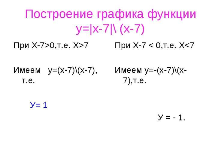 Построение графика функции y=|x-7|\ (x-7) При Х-7>0,т.е. X>7 Имеем у=(х-7)\(х...