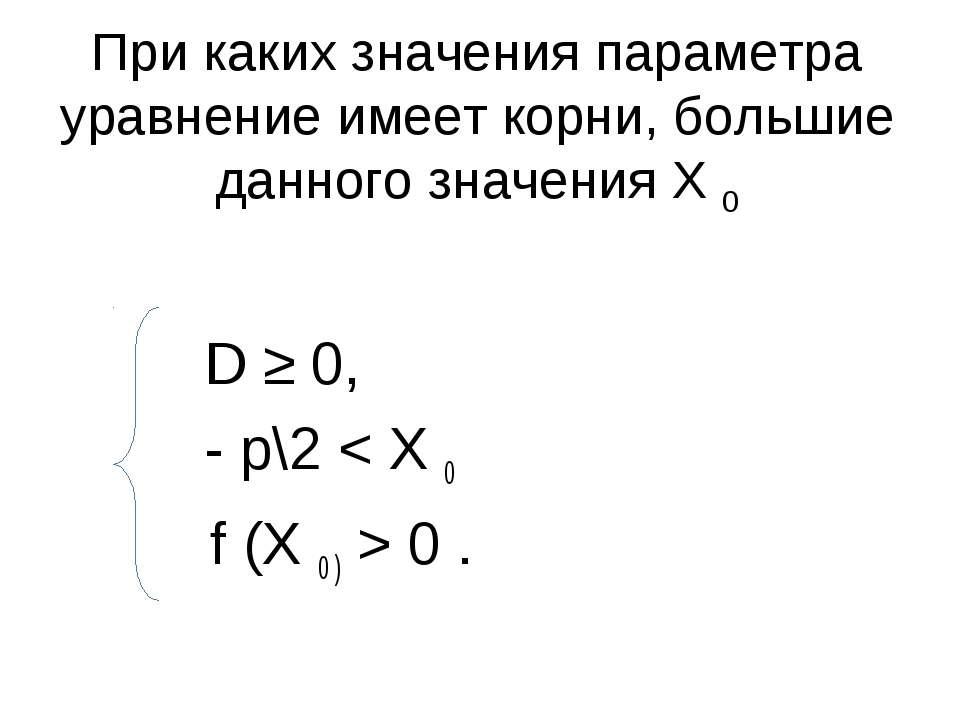 При каких значения параметра уравнение имеет корни, большие данного значения ...