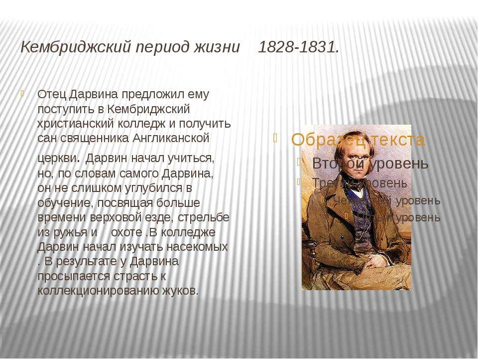Кембриджский период жизни 1828-1831. Отец Дарвина предложил ему поступить в К...