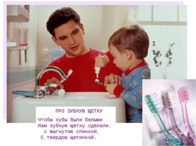 ПРО ЗУБНУЮ ЩЕТКУ Чтобы зубы были белыми Нам зубную щетку сделали, с выгнутою ...