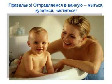 Правильно! Отправляемся в ванную – мыться, купаться, чиститься!