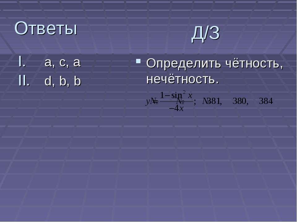 Ответы a, c, a d, b, b Д/З Определить чётность, нечётность.