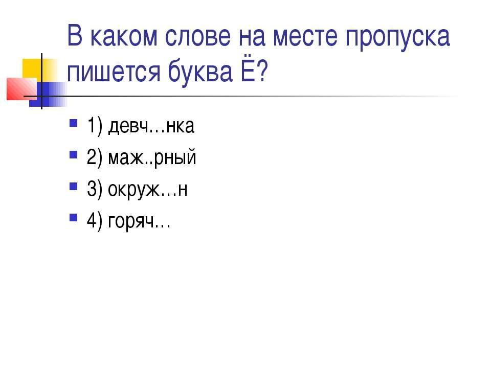 В каком слове на месте пропуска пишется буква Ё? 1) девч…нка 2) маж..рный 3) ...