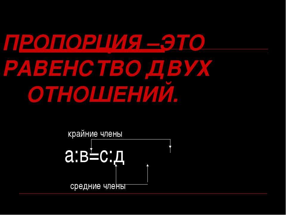 ПРОПОРЦИЯ –ЭТО РАВЕНСТВО ДВУХ ОТНОШЕНИЙ. крайние члены а:в=с:д средние члены