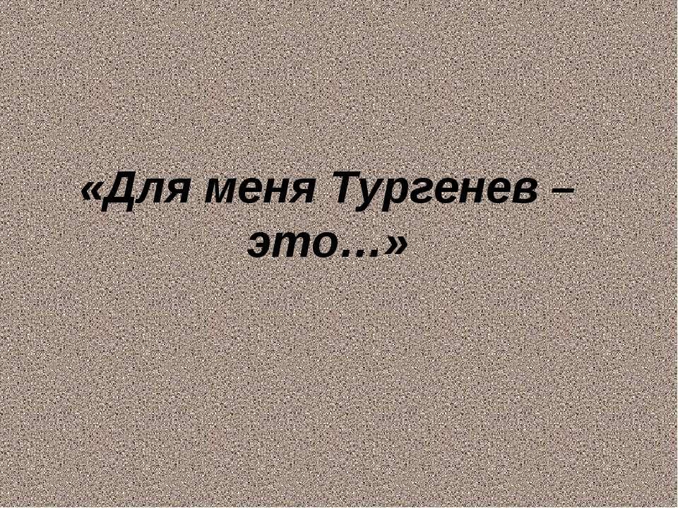 «Для меня Тургенев – это…»