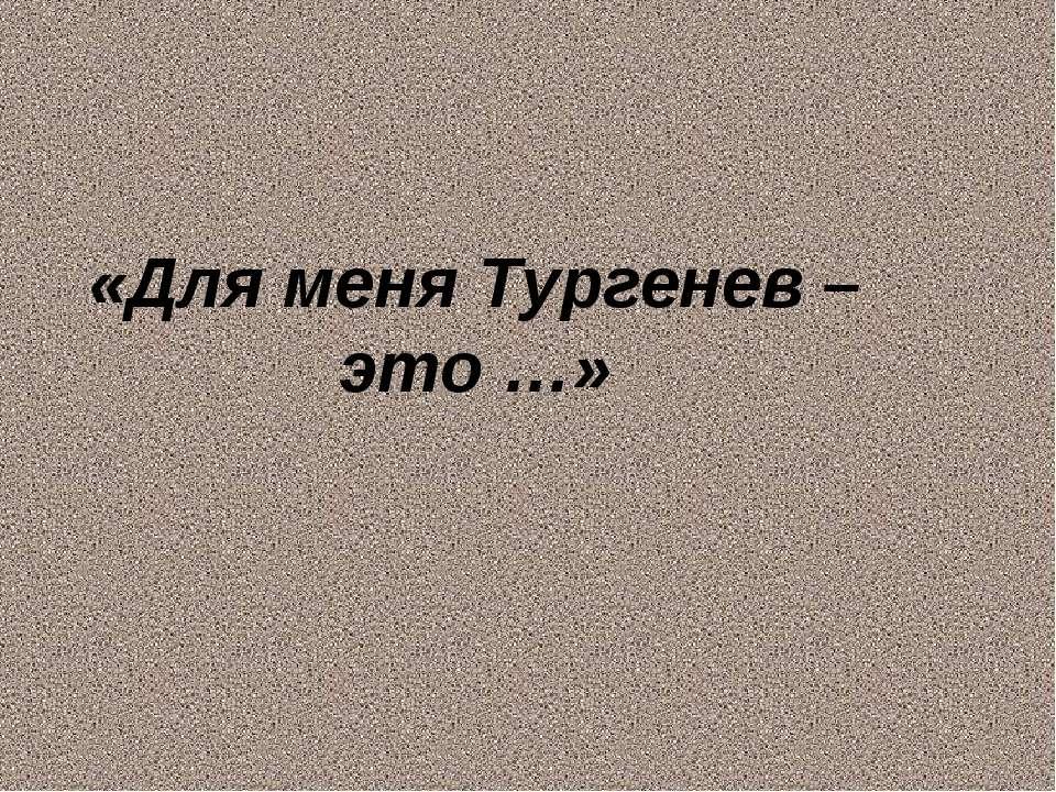«Для меня Тургенев – это …»