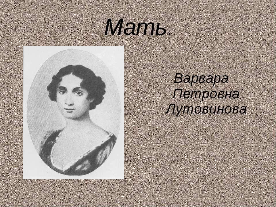 Мать. Варвара Петровна Лутовинова