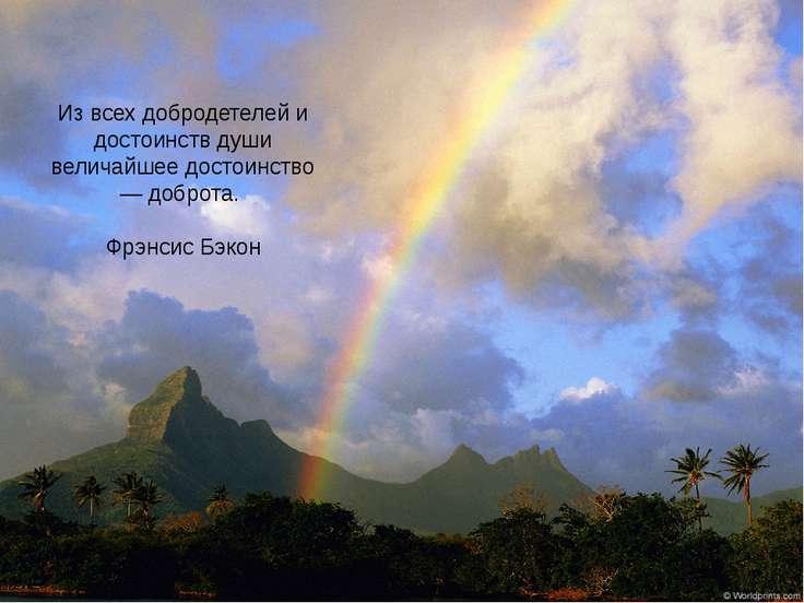 Из всех добродетелей и достоинств души величайшее достоинство — доброта. Фрэн...