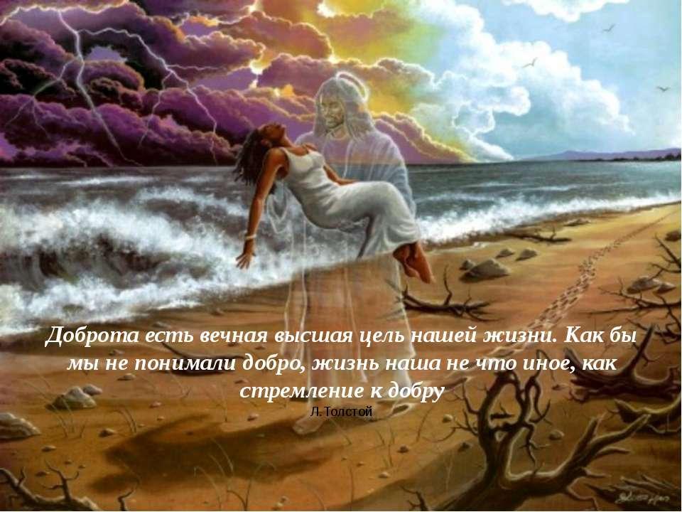 Доброта есть вечная высшая цель нашей жизни. Как бы мы не понимали добро, жиз...