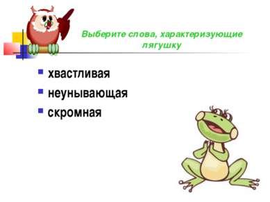хвастливая неунывающая скромная Выберите слова, характеризующие лягушку