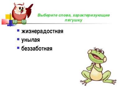 жизнерадостная унылая беззаботная Выберите слова, характеризующие лягушку