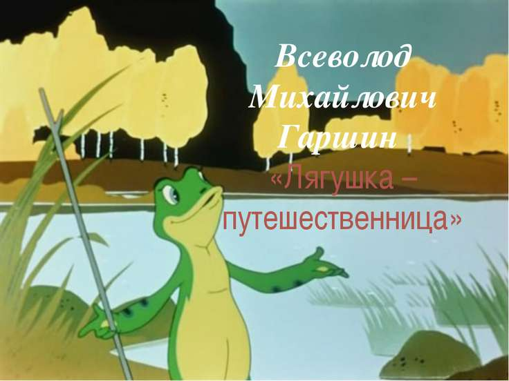 Всеволод Михайлович Гаршин «Лягушка – путешественница»
