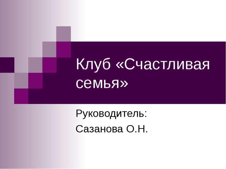 Клуб «Счастливая семья» Руководитель: Сазанова О.Н.
