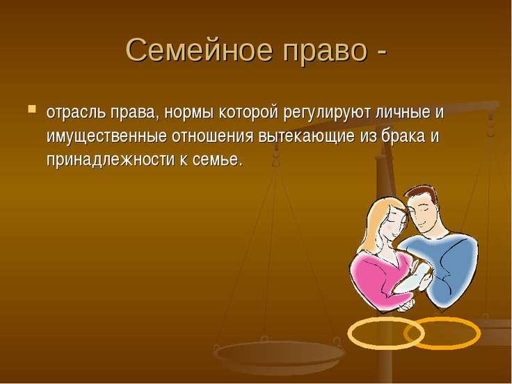 Семейное право - отрасль права, нормы которой регулируют личные и имущественн...
