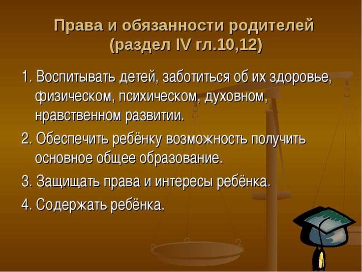 Права и обязанности родителей (раздел IV гл.10,12) 1. Воспитывать детей, забо...