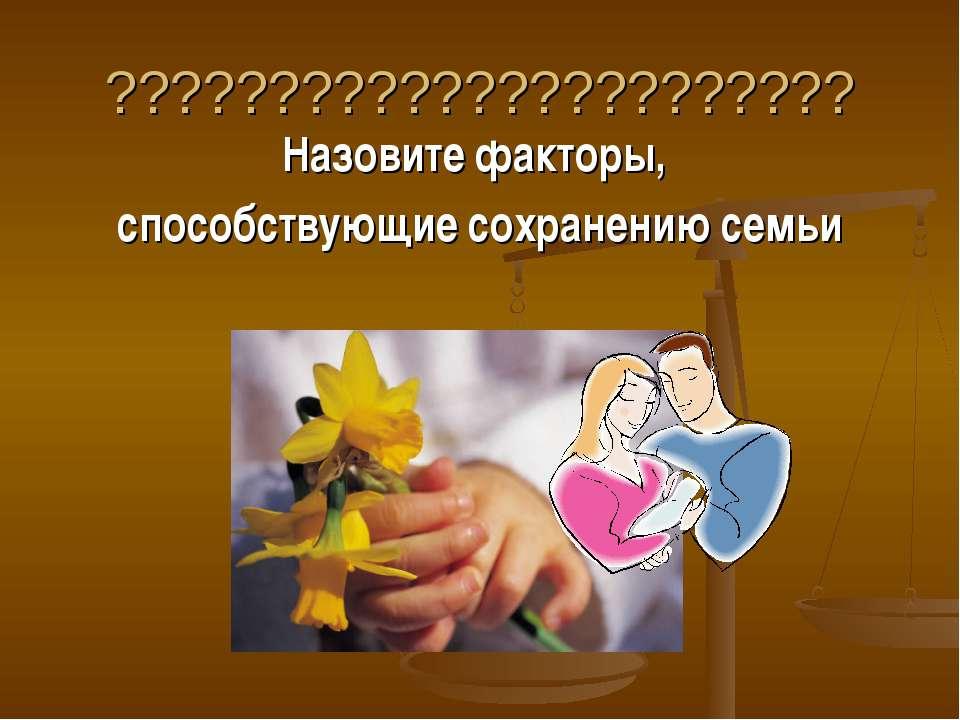 ??????????????????????? Назовите факторы, способствующие сохранению семьи